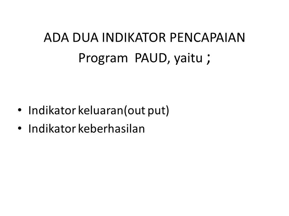 ADA DUA INDIKATOR PENCAPAIAN Program PAUD, yaitu ;