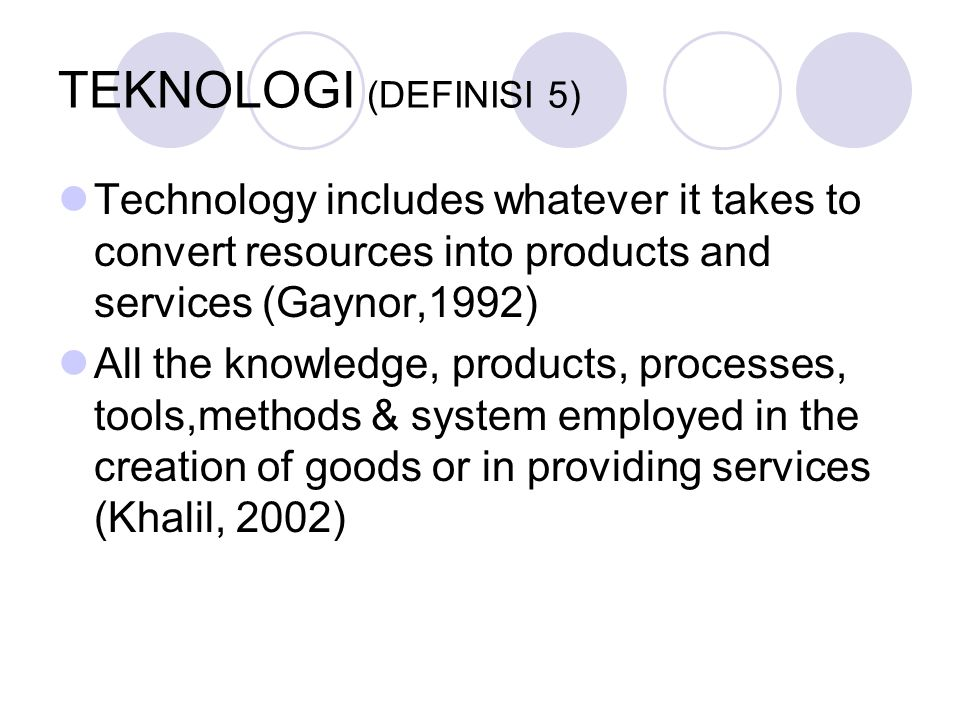 TEKNOLOGI (DEFINISI 5) Technology includes whatever it takes to convert resources into products and services (Gaynor,1992)