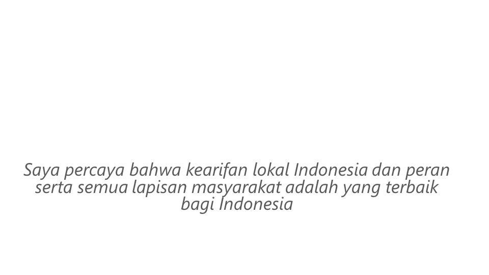 Saya percaya bahwa kearifan lokal Indonesia dan peran serta semua lapisan masyarakat adalah yang terbaik bagi Indonesia