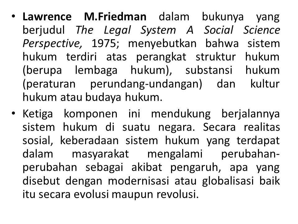 Lawrence M.Friedman dalam bukunya yang berjudul The Legal System A Social Science Perspective, 1975; menyebutkan bahwa sistem hukum terdiri atas perangkat struktur hukum (berupa lembaga hukum), substansi hukum (peraturan perundang-undangan) dan kultur hukum atau budaya hukum.