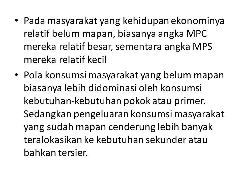 Pada masyarakat yang kehidupan ekonominya relatif belum mapan, biasanya angka MPC mereka relatif besar, sementara angka MPS mereka relatif kecil