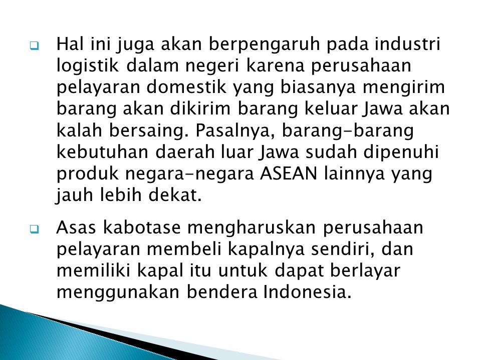 Hal ini juga akan berpengaruh pada industri logistik dalam negeri karena perusahaan pelayaran domestik yang biasanya mengirim barang akan dikirim barang keluar Jawa akan kalah bersaing. Pasalnya, barang-barang kebutuhan daerah luar Jawa sudah dipenuhi produk negara-negara ASEAN lainnya yang jauh lebih dekat.