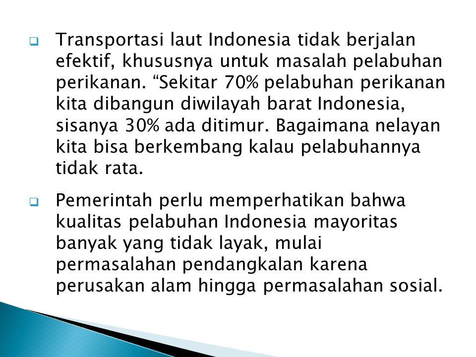 Transportasi laut Indonesia tidak berjalan efektif, khususnya untuk masalah pelabuhan perikanan. Sekitar 70% pelabuhan perikanan kita dibangun diwilayah barat Indonesia, sisanya 30% ada ditimur. Bagaimana nelayan kita bisa berkembang kalau pelabuhannya tidak rata.