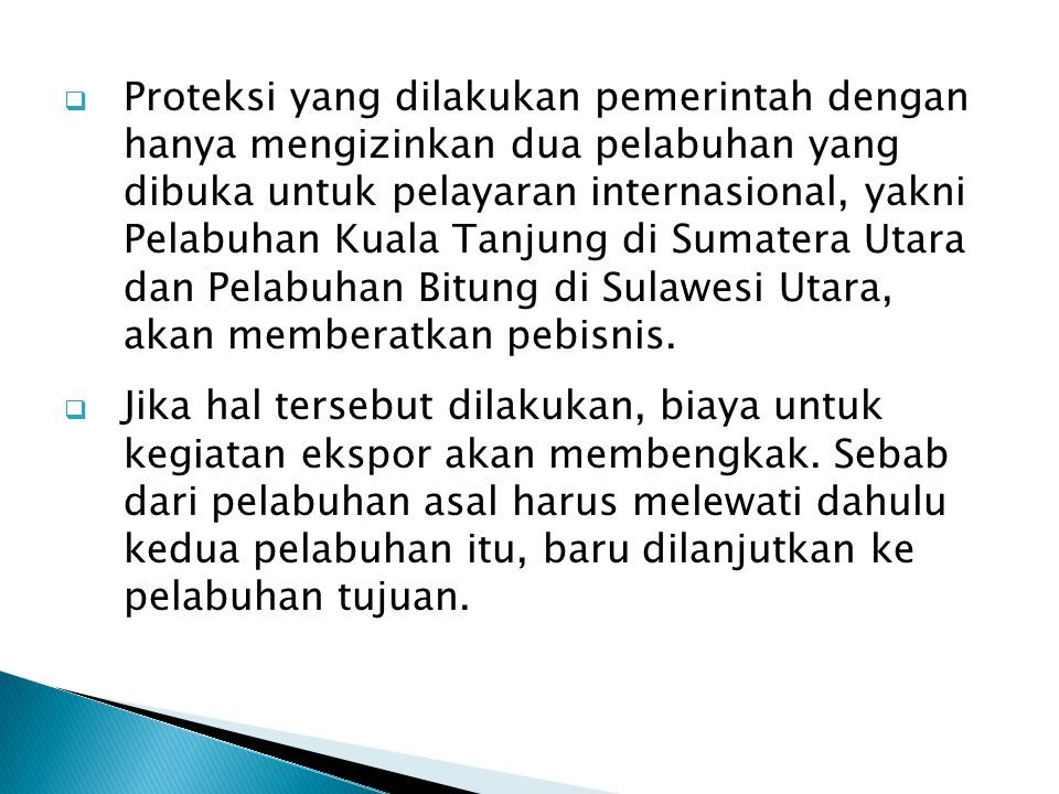 Proteksi yang dilakukan pemerintah dengan hanya mengizinkan dua pelabuhan yang dibuka untuk pelayaran internasional, yakni Pelabuhan Kuala Tanjung di Sumatera Utara dan Pelabuhan Bitung di Sulawesi Utara, akan memberatkan pebisnis.