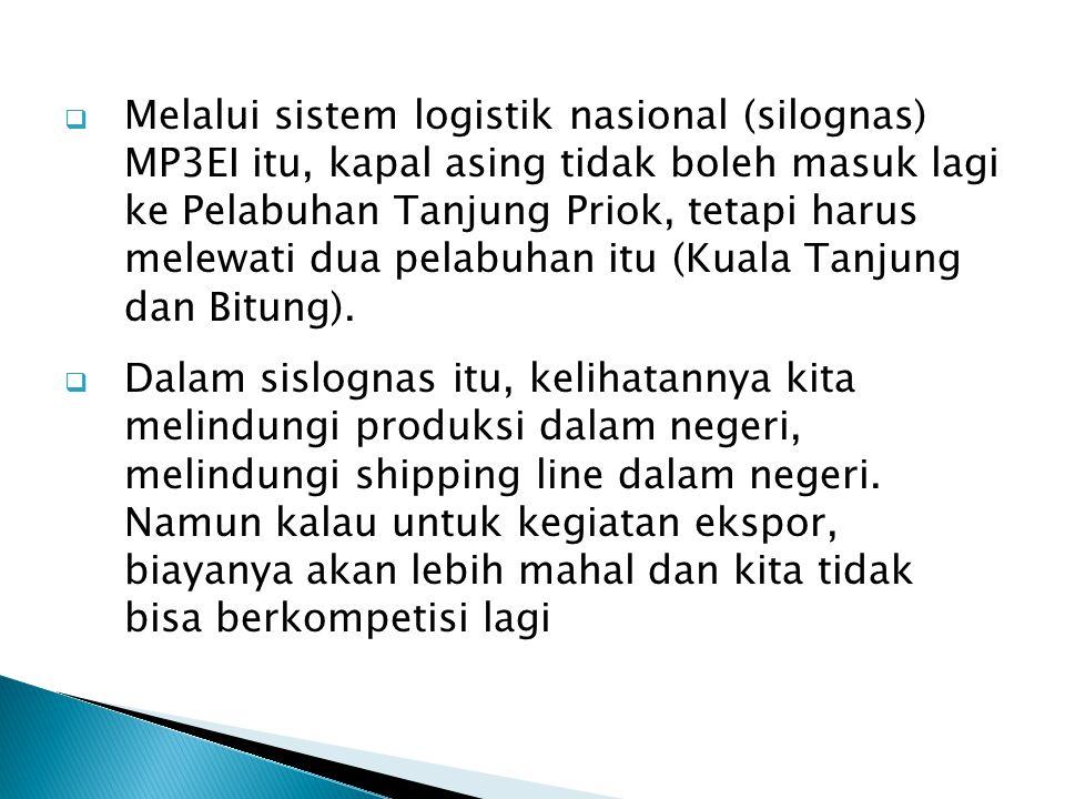 Melalui sistem logistik nasional (silognas) MP3EI itu, kapal asing tidak boleh masuk lagi ke Pelabuhan Tanjung Priok, tetapi harus melewati dua pelabuhan itu (Kuala Tanjung dan Bitung).