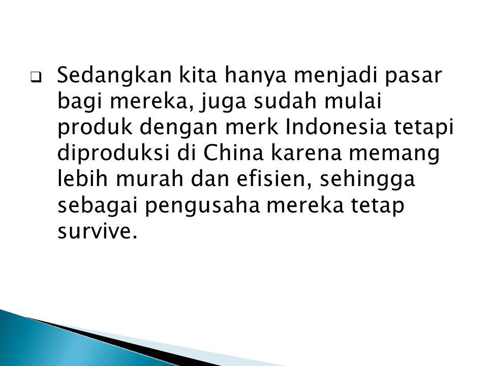 Sedangkan kita hanya menjadi pasar bagi mereka, juga sudah mulai produk dengan merk Indonesia tetapi diproduksi di China karena memang lebih murah dan efisien, sehingga sebagai pengusaha mereka tetap survive.