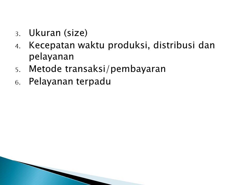 Ukuran (size) Kecepatan waktu produksi, distribusi dan pelayanan.