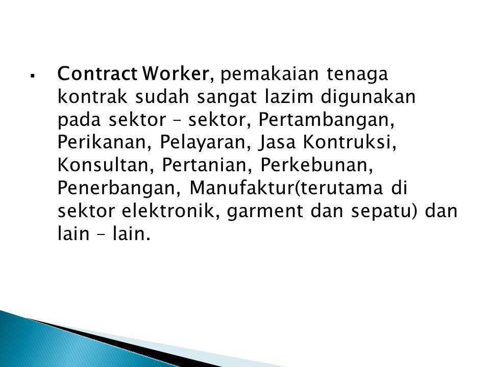 Contract Worker, pemakaian tenaga kontrak sudah sangat lazim digunakan pada sektor – sektor, Pertambangan, Perikanan, Pelayaran, Jasa Kontruksi, Konsultan, Pertanian, Perkebunan, Penerbangan, Manufaktur(terutama di sektor elektronik, garment dan sepatu) dan lain – lain.