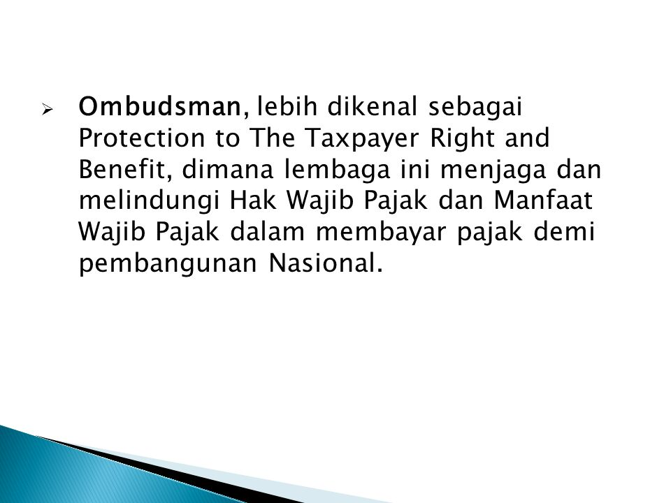 Ombudsman, lebih dikenal sebagai Protection to The Taxpayer Right and Benefit, dimana lembaga ini menjaga dan melindungi Hak Wajib Pajak dan Manfaat Wajib Pajak dalam membayar pajak demi pembangunan Nasional.
