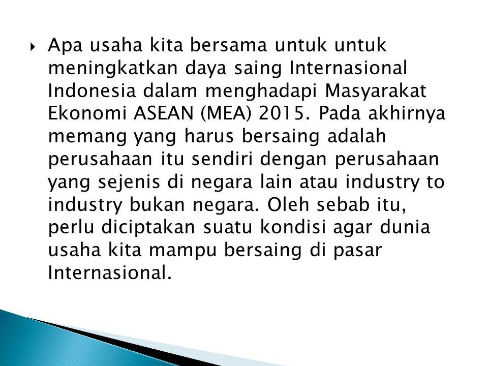 Apa usaha kita bersama untuk untuk meningkatkan daya saing Internasional Indonesia dalam menghadapi Masyarakat Ekonomi ASEAN (MEA) 2015.