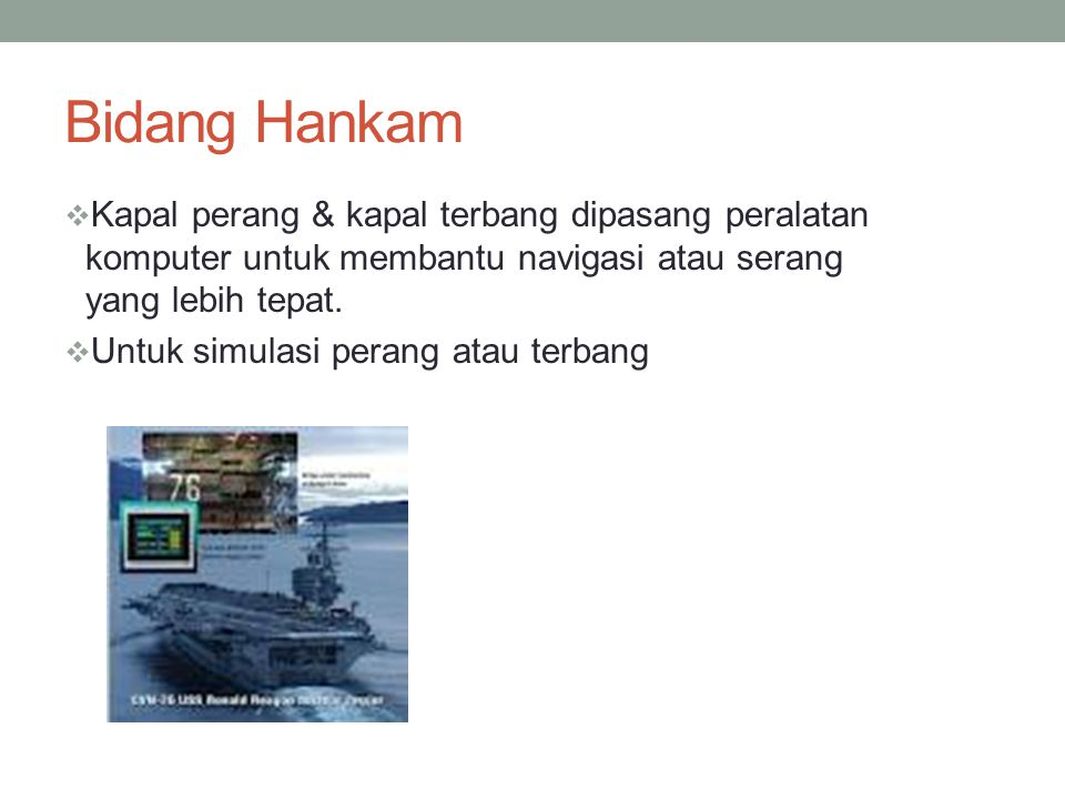 Bidang Hankam Kapal perang & kapal terbang dipasang peralatan komputer untuk membantu navigasi atau serang yang lebih tepat.
