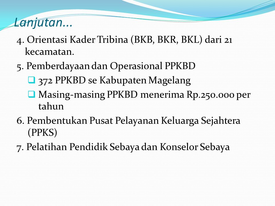 Lanjutan... 4. Orientasi Kader Tribina (BKB, BKR, BKL) dari 21 kecamatan. 5. Pemberdayaan dan Operasional PPKBD.