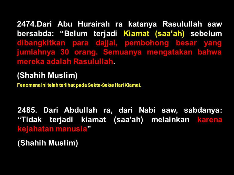 2474.Dari Abu Hurairah ra katanya Rasulullah saw bersabda: Belum terjadi Kiamat (saa'ah) sebelum dibangkitkan para dajjal, pembohong besar yang jumlahnya 30 orang. Semuanya mengatakan bahwa mereka adalah Rasulullah.