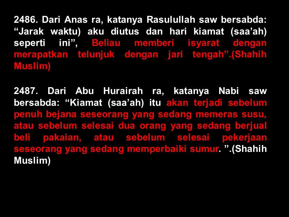 2486. Dari Anas ra, katanya Rasulullah saw bersabda: Jarak waktu) aku diutus dan hari kiamat (saa'ah) seperti ini , Beliau memberi isyarat dengan merapatkan telunjuk dengan jari tengah .(Shahih Muslim)