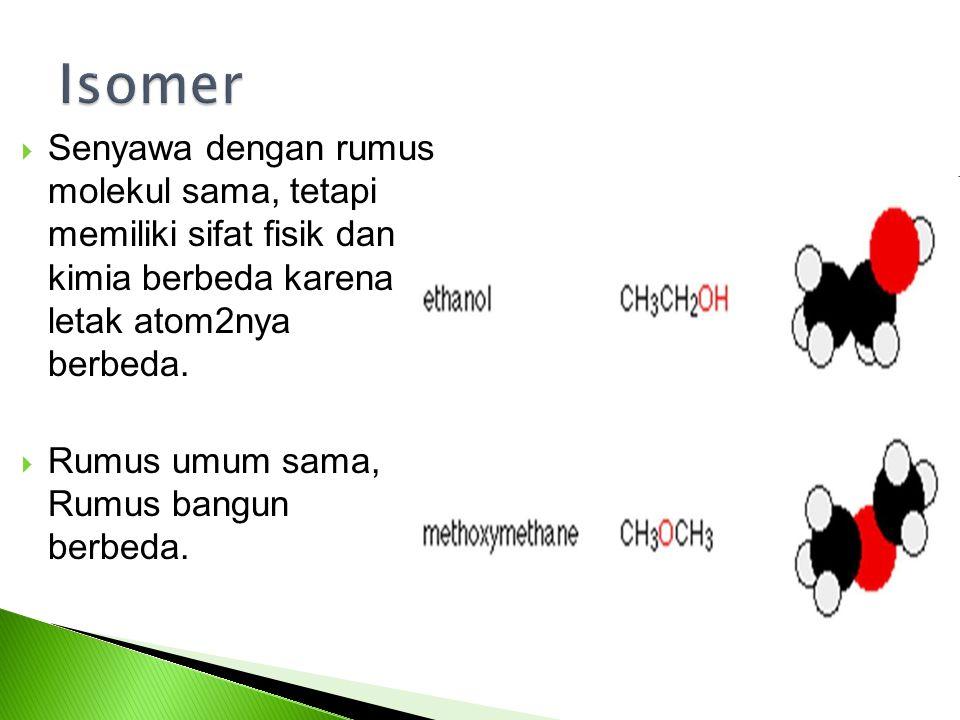Isomer Senyawa dengan rumus molekul sama, tetapi memiliki sifat fisik dan kimia berbeda karena letak atom2nya berbeda.