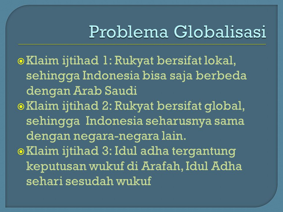 Problema Globalisasi Klaim ijtihad 1: Rukyat bersifat lokal, sehingga Indonesia bisa saja berbeda dengan Arab Saudi.