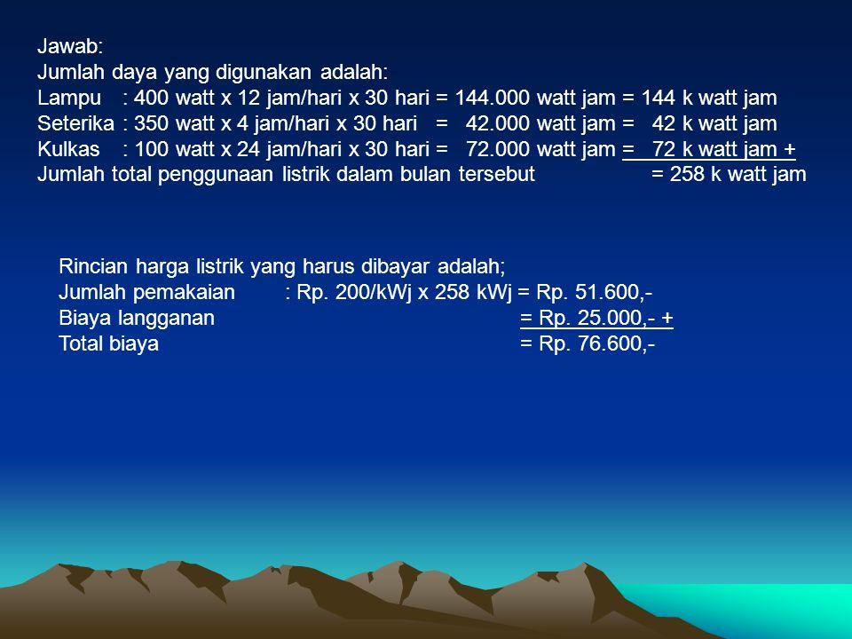 Jawab: Jumlah daya yang digunakan adalah: Lampu : 400 watt x 12 jam/hari x 30 hari = 144.000 watt jam = 144 k watt jam.