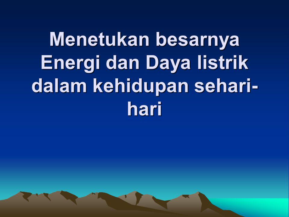Menetukan besarnya Energi dan Daya listrik dalam kehidupan sehari-hari