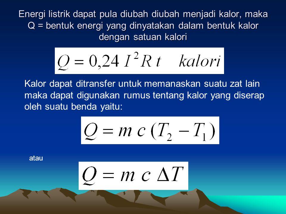 Energi listrik dapat pula diubah diubah menjadi kalor, maka Q = bentuk energi yang dinyatakan dalam bentuk kalor dengan satuan kalori