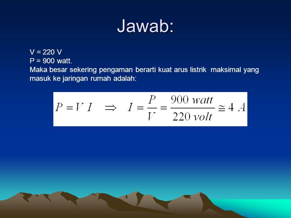 Jawab: V = 220 V. P = 900 watt.