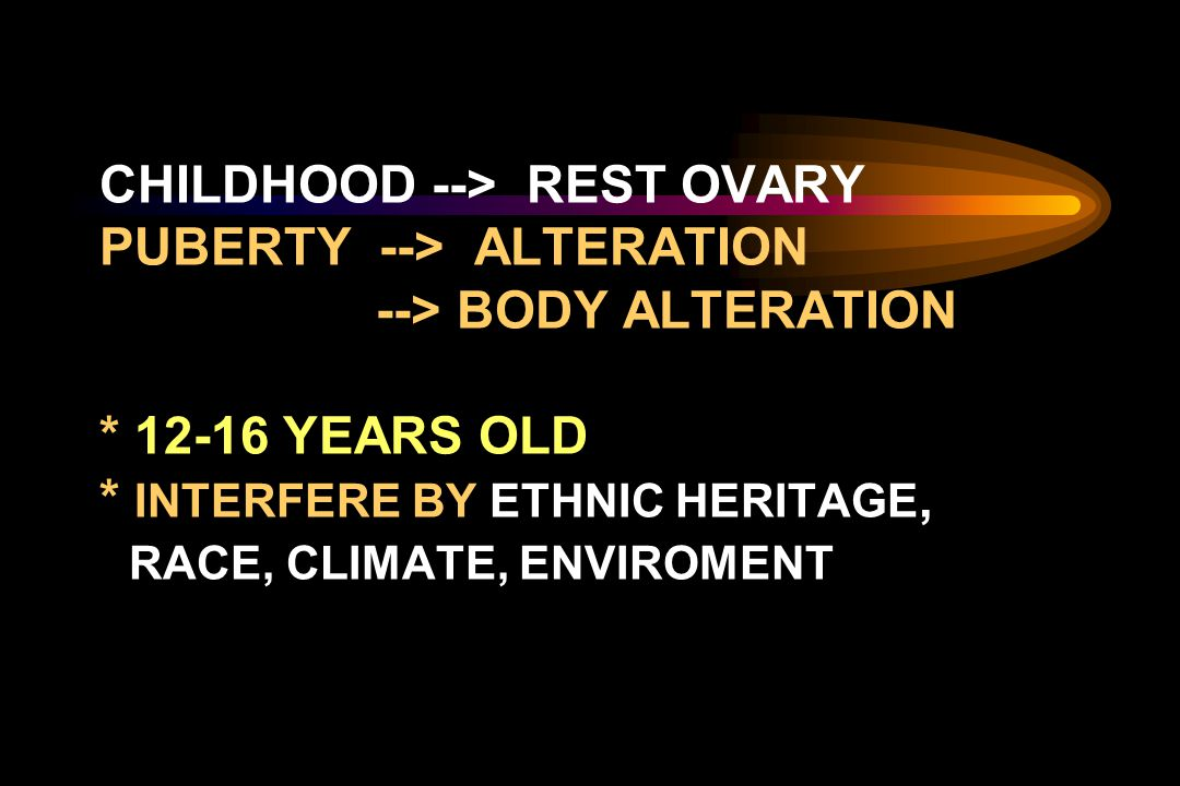 CHILDHOOD --> REST OVARY PUBERTY --> ALTERATION --> BODY ALTERATION * 12-16 YEARS OLD * INTERFERE BY ETHNIC HERITAGE, RACE, CLIMATE, ENVIROMENT