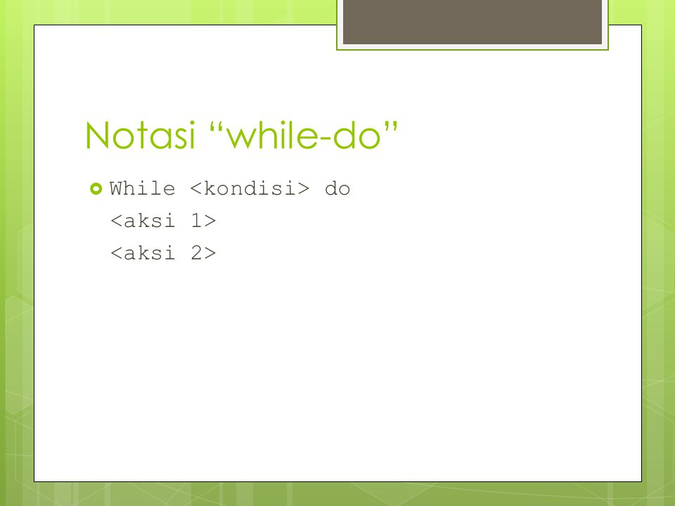 Notasi while-do While <kondisi> do <aksi 1>
