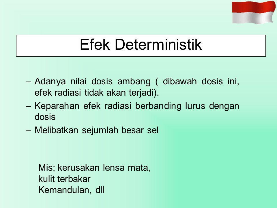 Efek Deterministik Adanya nilai dosis ambang ( dibawah dosis ini, efek radiasi tidak akan terjadi).