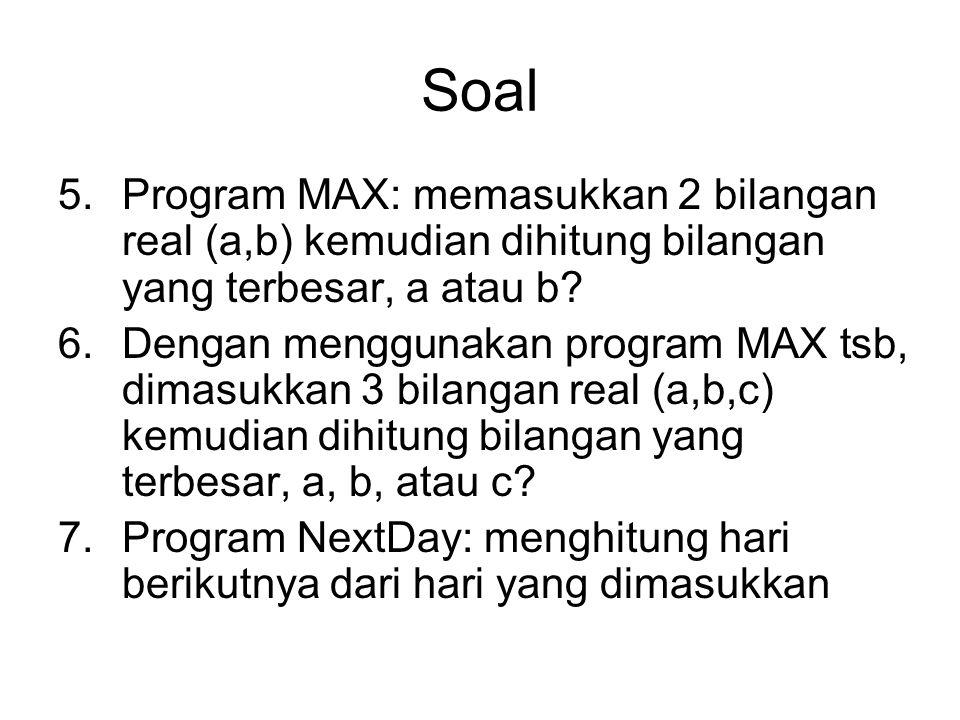 Soal Program MAX: memasukkan 2 bilangan real (a,b) kemudian dihitung bilangan yang terbesar, a atau b