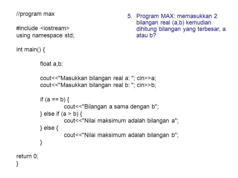 //program max #include <iostream> using namespace std; int main() { float a,b; cout<< Masukkan bilangan real a: ; cin>>a;