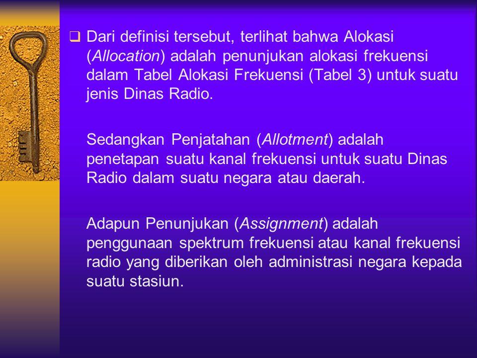 Dari definisi tersebut, terlihat bahwa Alokasi (Allocation) adalah penunjukan alokasi frekuensi dalam Tabel Alokasi Frekuensi (Tabel 3) untuk suatu jenis Dinas Radio.