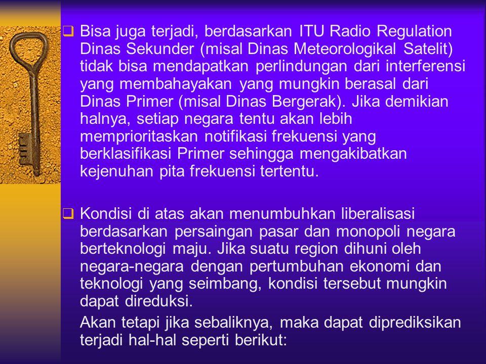 Bisa juga terjadi, berdasarkan ITU Radio Regulation Dinas Sekunder (misal Dinas Meteorologikal Satelit) tidak bisa mendapatkan perlindungan dari interferensi yang membahayakan yang mungkin berasal dari Dinas Primer (misal Dinas Bergerak). Jika demikian halnya, setiap negara tentu akan lebih memprioritaskan notifikasi frekuensi yang berklasifikasi Primer sehingga mengakibatkan kejenuhan pita frekuensi tertentu.