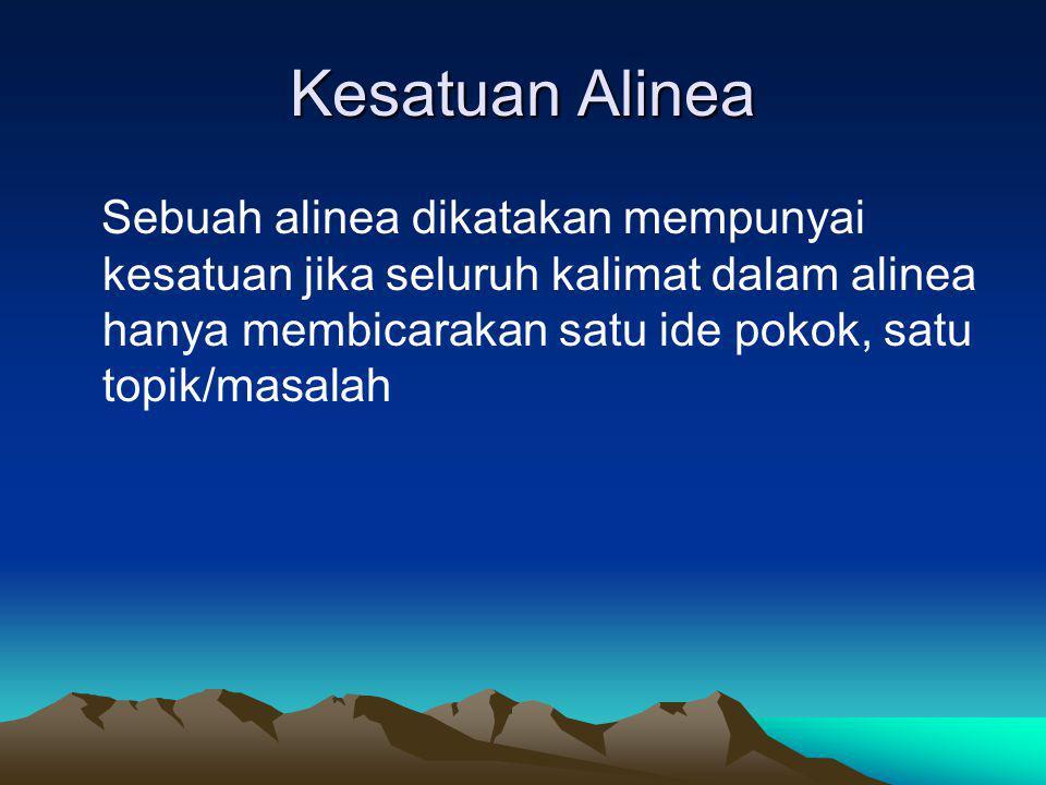Kesatuan Alinea Sebuah alinea dikatakan mempunyai kesatuan jika seluruh kalimat dalam alinea hanya membicarakan satu ide pokok, satu topik/masalah.