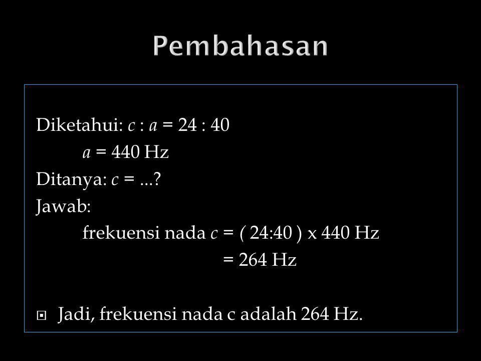 Pembahasan Diketahui: c : a = 24 : 40 a = 440 Hz Ditanya: c = ...