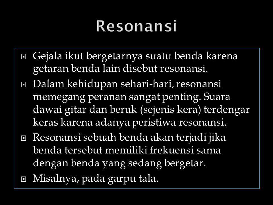 Resonansi Gejala ikut bergetarnya suatu benda karena getaran benda lain disebut resonansi.