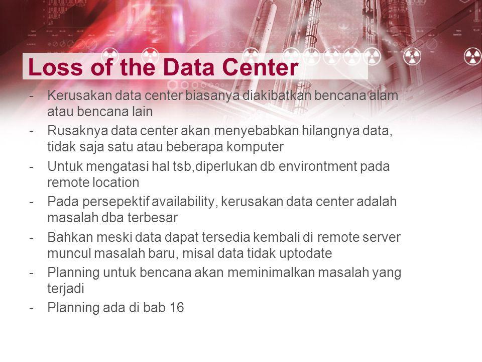 Loss of the Data Center Kerusakan data center biasanya diakibatkan bencana alam atau bencana lain.