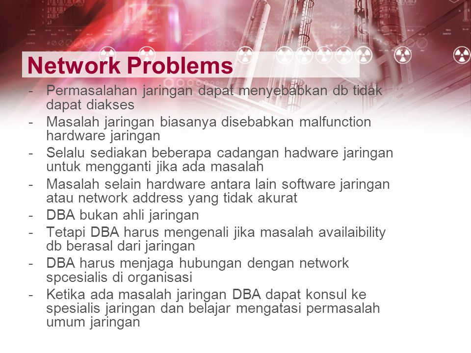 Network Problems Permasalahan jaringan dapat menyebabkan db tidak dapat diakses. Masalah jaringan biasanya disebabkan malfunction hardware jaringan.