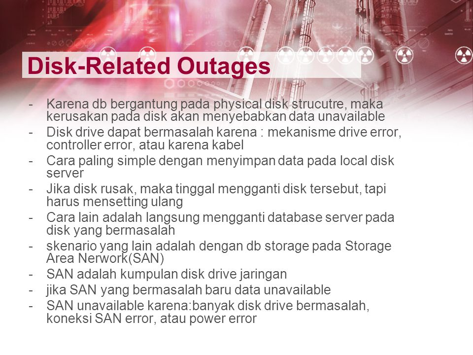 Disk-Related Outages Karena db bergantung pada physical disk strucutre, maka kerusakan pada disk akan menyebabkan data unavailable.