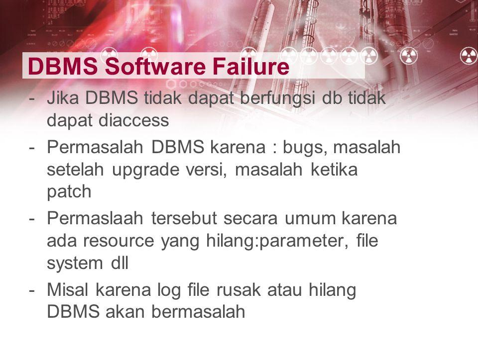 DBMS Software Failure Jika DBMS tidak dapat berfungsi db tidak dapat diaccess.