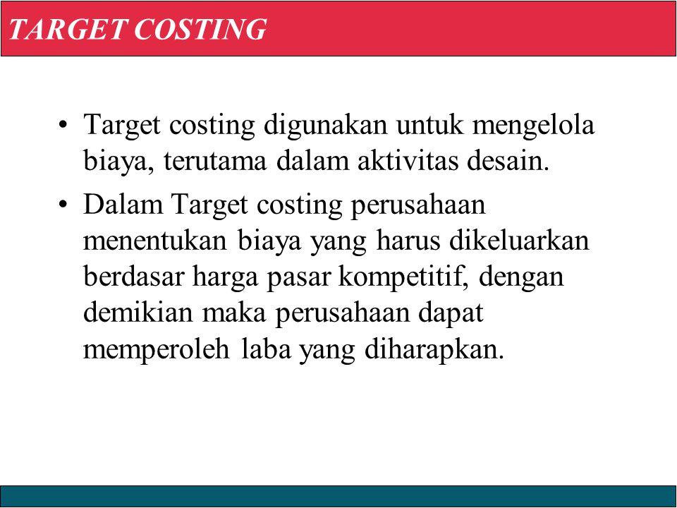 TARGET COSTING Target costing digunakan untuk mengelola biaya, terutama dalam aktivitas desain.