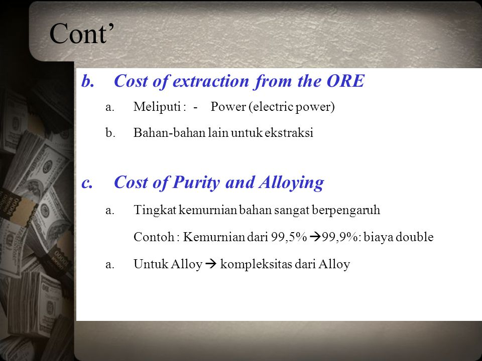 Cont' Cost of extraction from the ORE Cost of Purity and Alloying