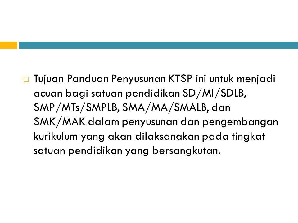 Tujuan Panduan Penyusunan KTSP ini untuk menjadi acuan bagi satuan pendidikan SD/MI/SDLB, SMP/MTs/SMPLB, SMA/MA/SMALB, dan SMK/MAK dalam penyusunan dan pengembangan kurikulum yang akan dilaksanakan pada tingkat satuan pendidikan yang bersangkutan.