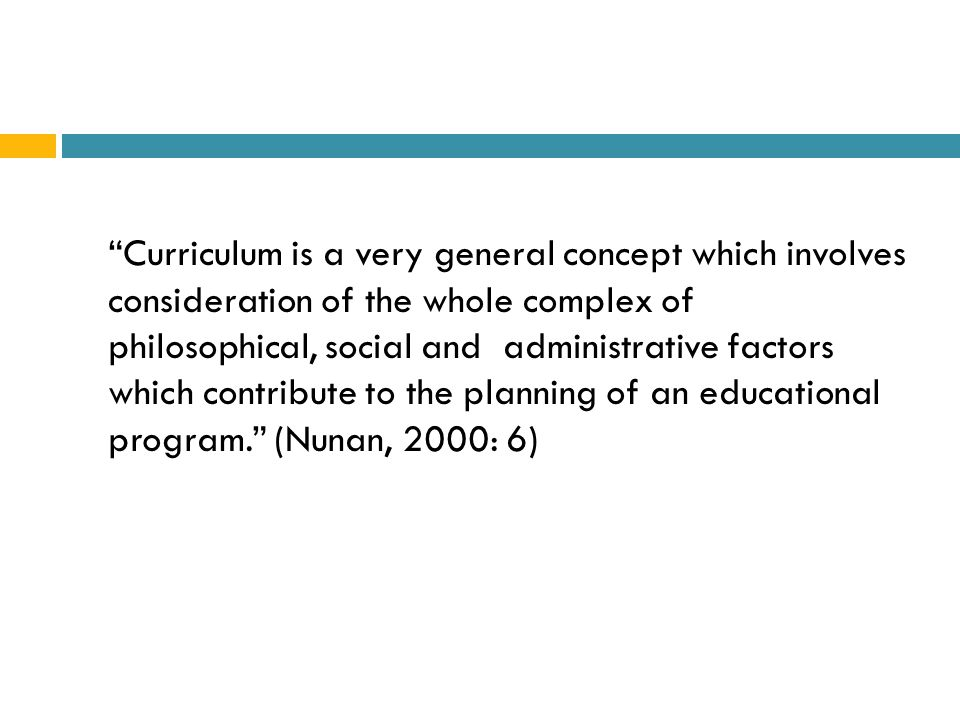 Curriculum is a very general concept which involves consideration of the whole complex of philosophical, social and administrative factors which contribute to the planning of an educational program. (Nunan, 2000: 6)