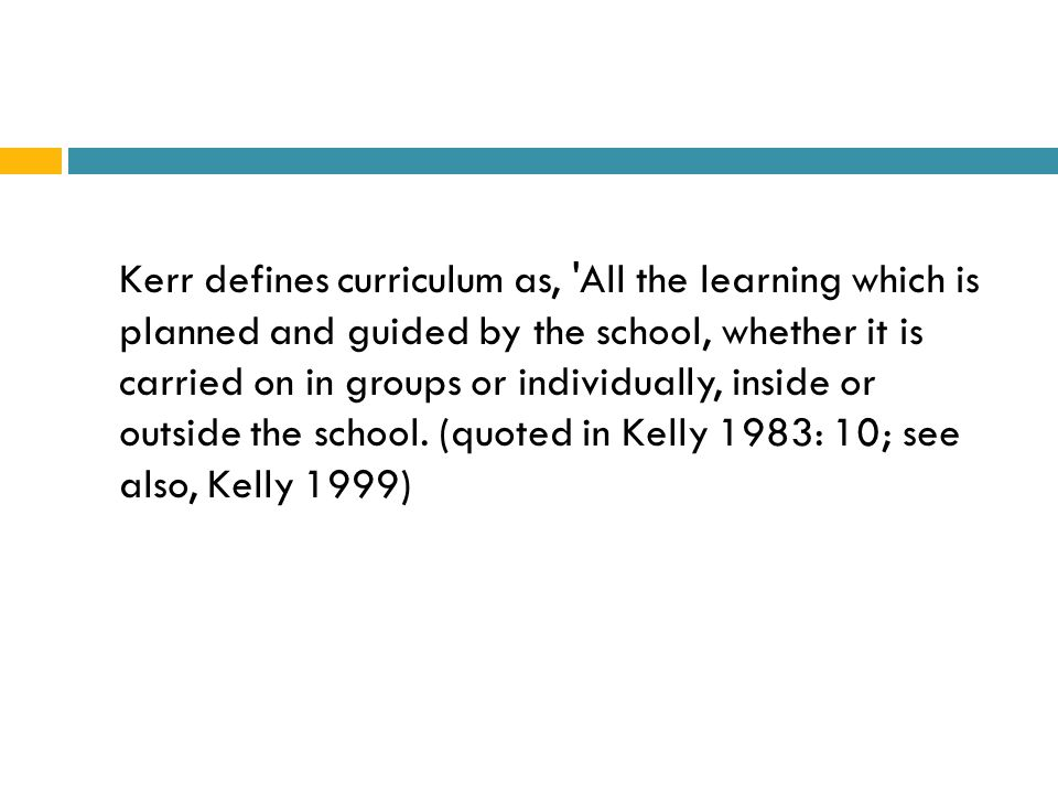 Kerr defines curriculum as, All the learning which is planned and guided by the school, whether it is carried on in groups or individually, inside or outside the school.