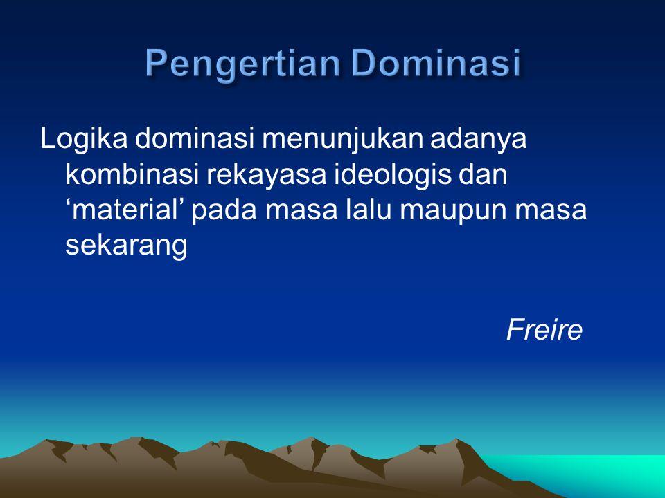 Pengertian Dominasi Logika dominasi menunjukan adanya kombinasi rekayasa ideologis dan 'material' pada masa lalu maupun masa sekarang.