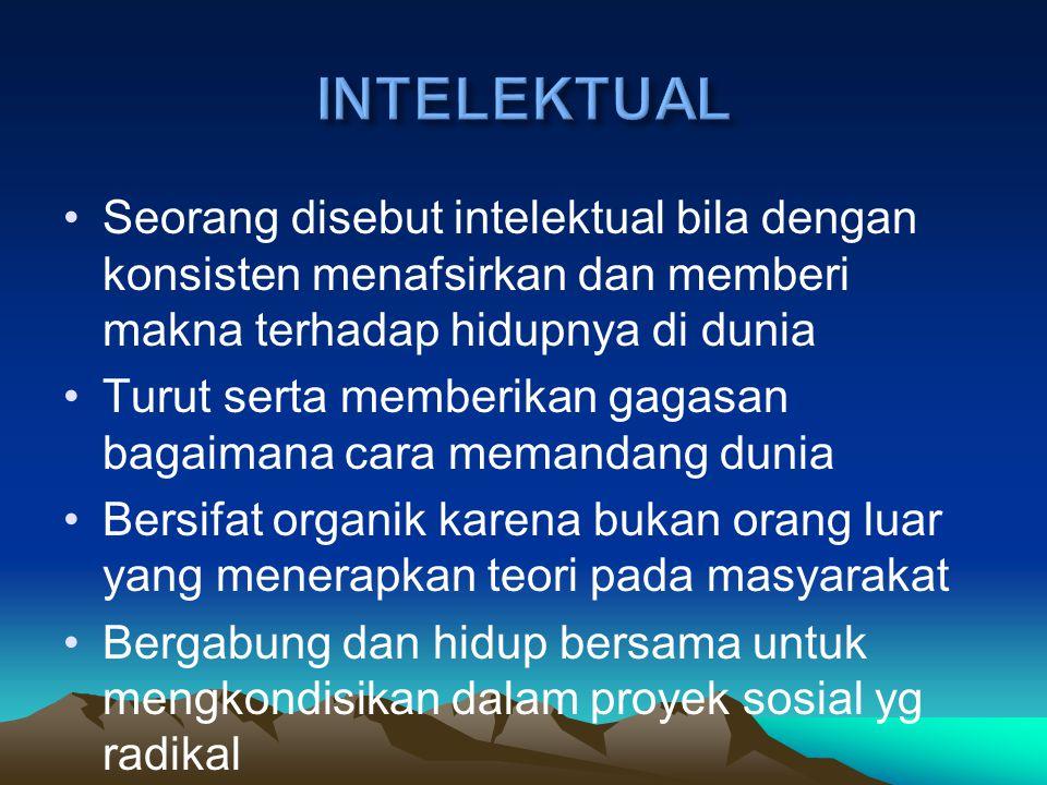 INTELEKTUAL Seorang disebut intelektual bila dengan konsisten menafsirkan dan memberi makna terhadap hidupnya di dunia.