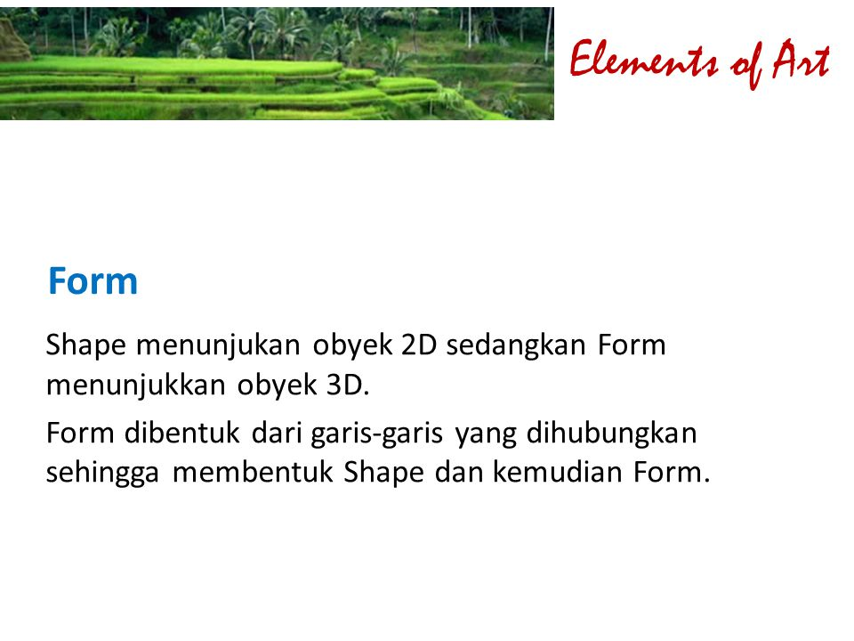 Elements of Art Form. Shape menunjukan obyek 2D sedangkan Form menunjukkan obyek 3D.