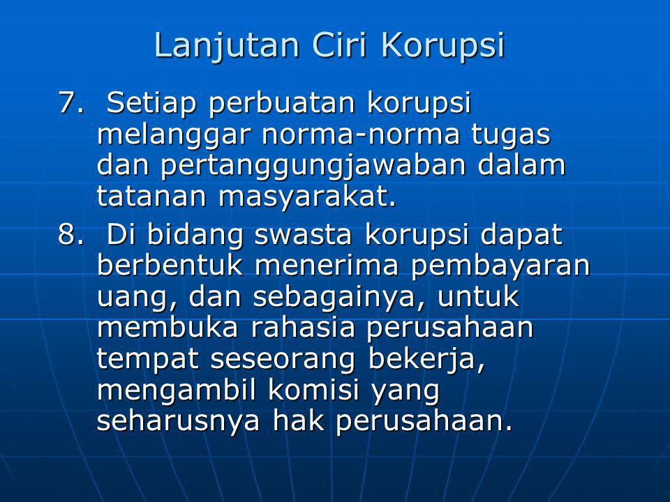 Lanjutan Ciri Korupsi 7. Setiap perbuatan korupsi melanggar norma-norma tugas dan pertanggungjawaban dalam tatanan masyarakat.