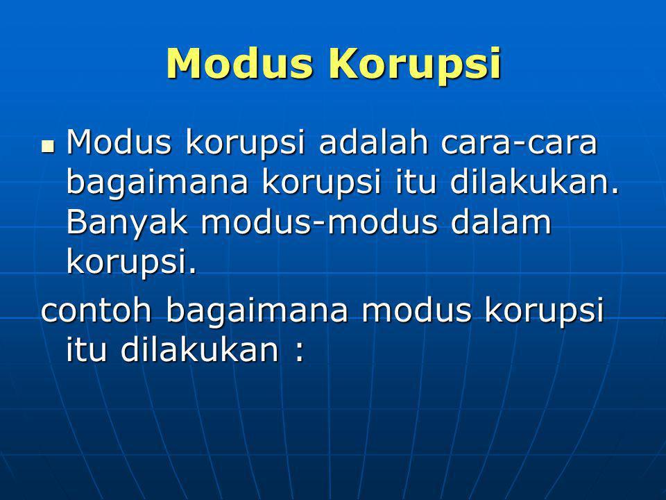 Modus Korupsi Modus korupsi adalah cara-cara bagaimana korupsi itu dilakukan. Banyak modus-modus dalam korupsi.