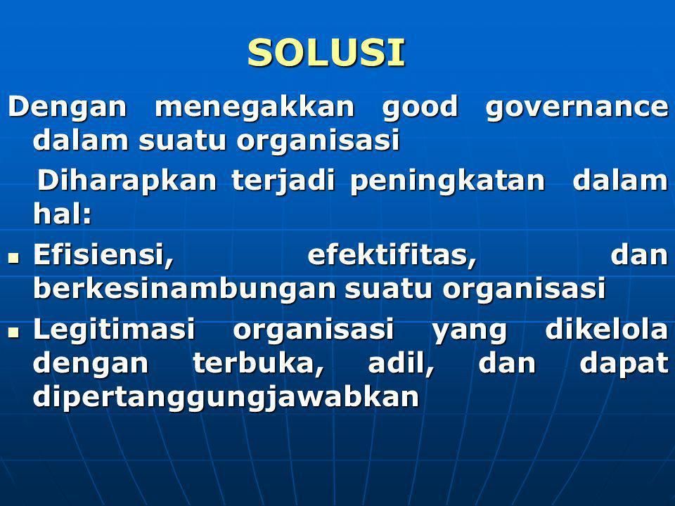 SOLUSI Dengan menegakkan good governance dalam suatu organisasi