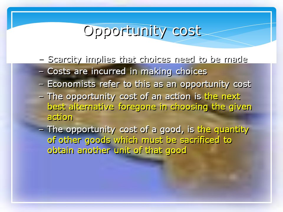 Opportunity cost Scarcity implies that choices need to be made